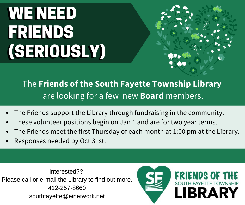 The Friends of the South Fayette Township Library  are looking for a few  new Board members. The Friends support the Library through fundraising in the community. These volunteer positions begin on Jan 1 and are for two year terms.     The Friends meet the first Thursday of each month at 1:00 pm at the Library. Responses needed by Oct 31st. Interested??  Please call or e-mail the Library to find out more. 412-257-8660 southfayette@einetwork.net